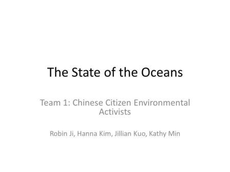 The State of the Oceans Team 1: Chinese Citizen Environmental Activists Robin Ji, Hanna Kim, Jillian Kuo, Kathy Min.