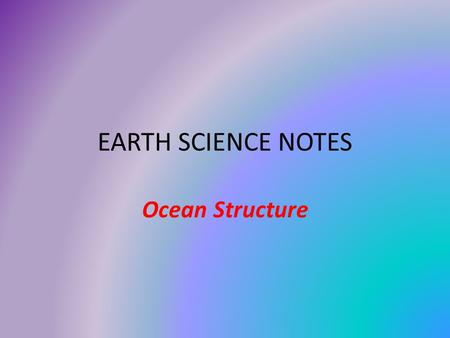 EARTH SCIENCE NOTES Ocean Structure. Objectives I can… Recall shoreline features Describe the features of the ocean floor. Describe the layers of the.