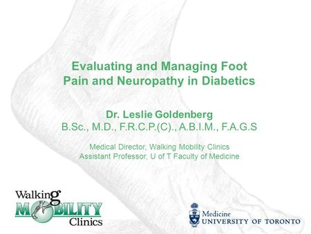 Evaluating and Managing Foot Pain and Neuropathy in Diabetics Dr. Leslie Goldenberg B.Sc., M.D., F.R.C.P.(C)., A.B.I.M., F.A.G.S Medical Director, Walking.