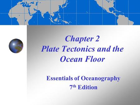 Chapter 2 Plate Tectonics and the Ocean Floor Essentials of Oceanography 7 th Edition.