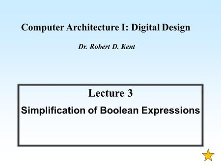 Computer Architecture I: Digital Design Dr. Robert D. Kent Lecture 3 Simplification of Boolean Expressions.