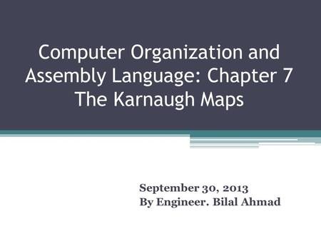 Computer Organization and Assembly Language: Chapter 7 The Karnaugh Maps September 30, 2013 By Engineer. Bilal Ahmad.