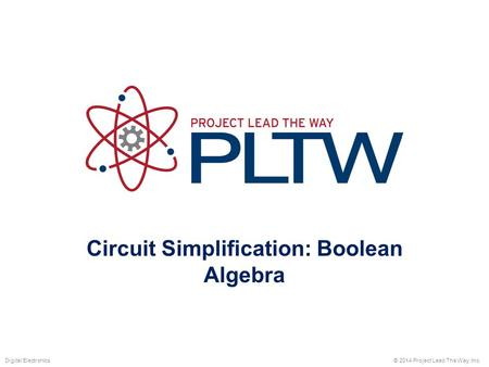 Circuit Simplification: Boolean Algebra © 2014 Project Lead The Way, Inc.Digital Electronics.