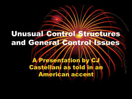 Unusual Control Structures and General Control Issues A Presentation by CJ Castellani as told in an American accent.