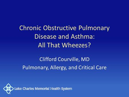 Chronic Obstructive Pulmonary Disease and Asthma: All That Wheezes? Clifford Courville, MD Pulmonary, Allergy, and Critical Care.