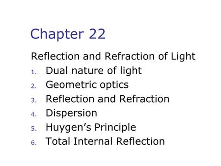 Chapter 22 Reflection and Refraction of Light 1. Dual nature of light 2. Geometric optics 3. Reflection and Refraction 4. Dispersion 5. Huygen's Principle.
