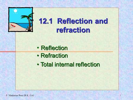 1© Manhattan Press (H.K.) Ltd. Reflection Refraction Refraction 12.1 Reflection and refraction Total internal reflection Total internal reflection.