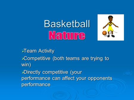 Basketball  Team Activity  Competitive (both teams are trying to win)  Directly competitive (your performance can affect your opponents performance.