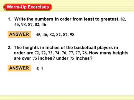Warm-Up Exercises 1.Write the numbers in order from least to greatest. 82, 45, 98, 87, 82, 46 2. The heights in inches of the basketball players in order.