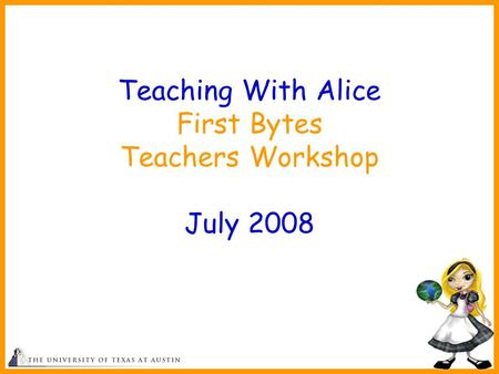 1 Teaching With Alice First Bytes Teachers Workshop July 2008.