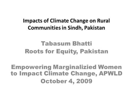 Impacts of Climate Change on Rural Communities in Sindh, Pakistan Tabasum Bhatti Roots for Equity, Pakistan Empowering Marginalizied Women to Impact Climate.
