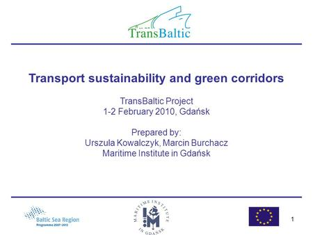 1 Transport sustainability and green corridors TransBaltic Project 1-2 February 2010, Gdańsk Prepared by: Urszula Kowalczyk, Marcin Burchacz Maritime Institute.