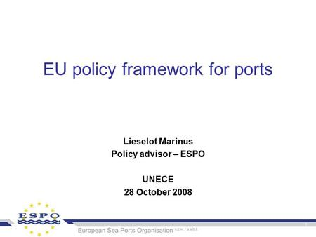 EU policy framework for ports Lieselot Marinus Policy advisor – ESPO UNECE 28 October 2008.