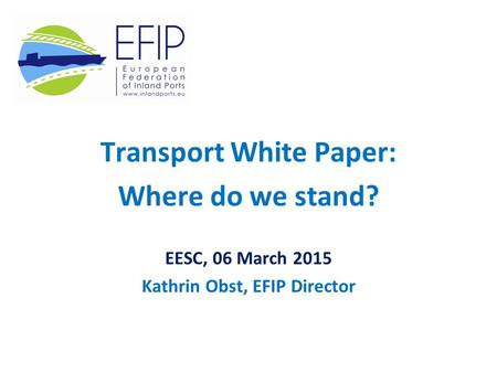 Transport White Paper: Where do we stand? EESC, 06 March 2015 Kathrin Obst, EFIP Director.