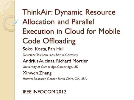 ThinkAir: Dynamic Resource Allocation and Parallel Execution in Cloud for Mobile Code Offloading Sokol Kosta, Pan Hui Deutsche Telekom Labs, Berlin, Germany.