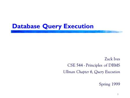 1 Database Query Execution Zack Ives CSE 544 - Principles of DBMS Ullman Chapter 6, Query Execution Spring 1999.