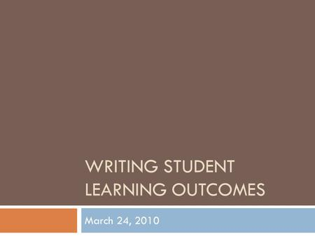 WRITING STUDENT LEARNING OUTCOMES March 24, 2010.