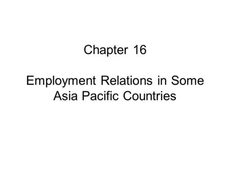 Chapter 16 Employment Relations in Some Asia Pacific Countries.