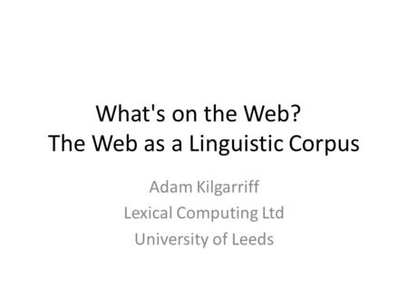 What's on the Web? The Web as a Linguistic Corpus Adam Kilgarriff Lexical Computing Ltd University of Leeds.