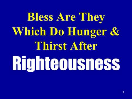 1 Bless Are They Which Do Hunger & Thirst After Righteousness.