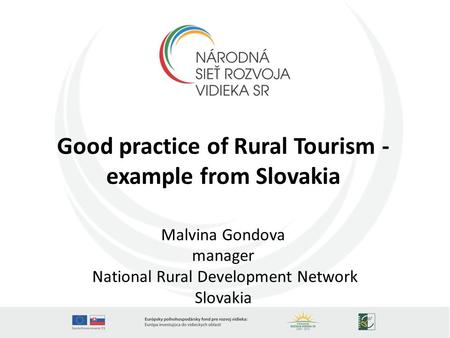 Good practice of Rural Tourism - example from Slovakia Malvina Gondova manager National Rural Development Network Slovakia.