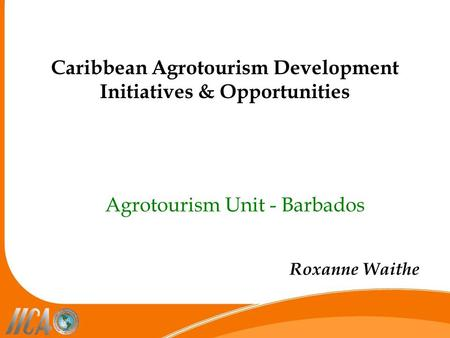 Caribbean Agrotourism Development Initiatives & Opportunities Agrotourism Unit - Barbados Roxanne Waithe.