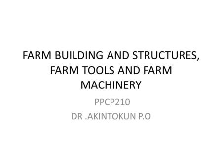 FARM BUILDING AND STRUCTURES, FARM TOOLS AND FARM MACHINERY PPCP210 DR.AKINTOKUN P.O.