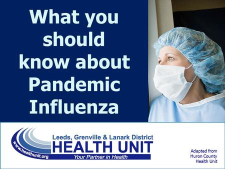 Adapted from Huron County Health Unit What you should know about Pandemic Influenza.