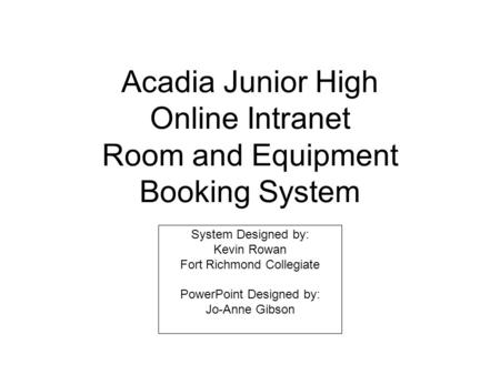 Acadia Junior High Online Intranet Room and Equipment Booking System System Designed by: Kevin Rowan Fort Richmond Collegiate PowerPoint Designed by: Jo-Anne.