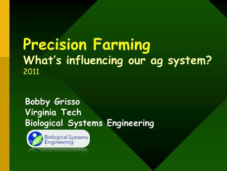 Precision Farming What's influencing our ag system? 2011 Bobby Grisso Virginia Tech Biological Systems Engineering.