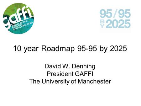 10 year Roadmap 95-95 by 2025 David W. Denning President GAFFI The University of Manchester.