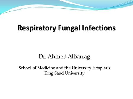 Respiratory Fungal Infections Dr. Ahmed Albarrag School of Medicine and the University Hospitals King Saud University.