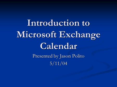 Introduction to Microsoft Exchange Calendar Presented by Jason Polito 5/11/04.