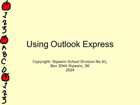 Using Outlook Express Copyright: Nipawin School Division No.61, Box 2044 Nipawin, SK 2004.