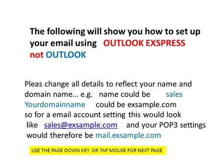 The following will show you how to set up your email using OUTLOOK EXSPRESS not OUTLOOK Pleas change all details to reflect your name and domain name…