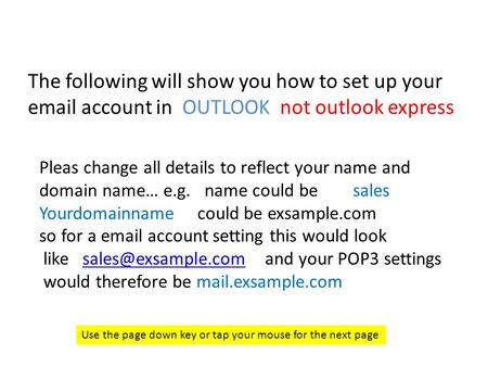 The following will show you how to set up your email account in OUTLOOK not outlook express Use the page down key or tap your mouse for the next page Pleas.
