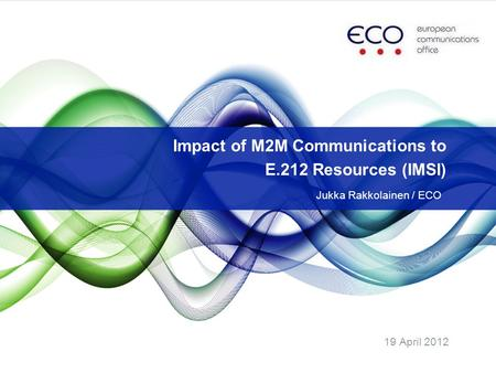 19 April 2012 Impact of M2M Communications to E.212 Resources (IMSI) Jukka Rakkolainen / ECO.