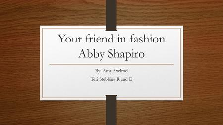 Your friend in fashion Abby Shapiro By: Amy Axelrod Teri Stebbins R and E.