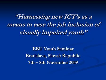 """Harnessing new ICT's as a means to ease the job inclusion of visually impaired youth"" EBU Youth Seminar Bratislava, Slovak Republic 7th – 8th November."