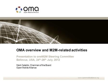 OMA overview and M2M-related activities Presentation to oneM2M Steering Committee Bellevue, USA, 24 th -26 th July, 2012 Mark Cataldo, Chairman of the.