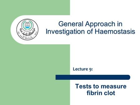 Tests to measure fibrin clot Lecture 9: General Approach in Investigation of Haemostasis.