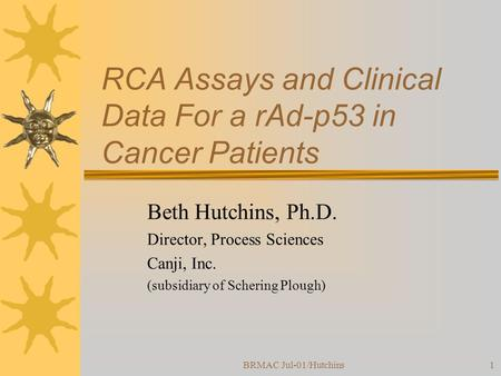 BRMAC Jul-01/Hutchins1 RCA Assays and Clinical Data For a rAd-p53 in Cancer Patients Beth Hutchins, Ph.D. Director, Process Sciences Canji, Inc. (subsidiary.