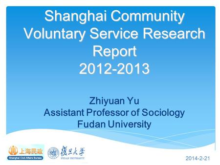 Shanghai Community Voluntary Service Research Report 2012-2013 Shanghai Community Voluntary Service Research Report 2012-2013 Zhiyuan Yu Assistant Professor.