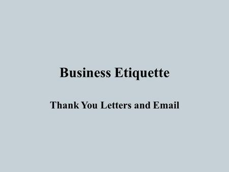 "Business Etiquette Thank You Letters and Email. What is etiquette? Before you do something ask yourself, What is the kindest way to do this?"" Etiquette."