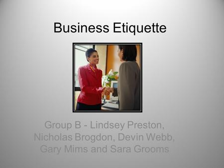 Business Etiquette Group B - Lindsey Preston, Nicholas Brogdon, Devin Webb, Gary Mims and Sara Grooms.