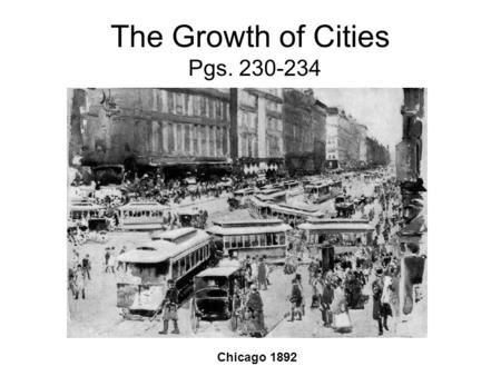 The Growth of Cities Pgs. 230-234 Chicago 1892. City Growth By 1900 American cities were growing at a rapid rate. –Millions of immigrants –Millions moving.