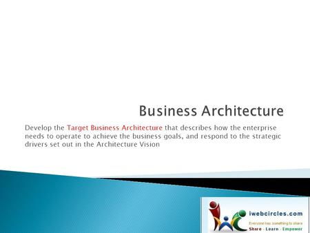Develop the Target Business Architecture that describes how the enterprise needs to operate to achieve the business goals, and respond to the strategic.