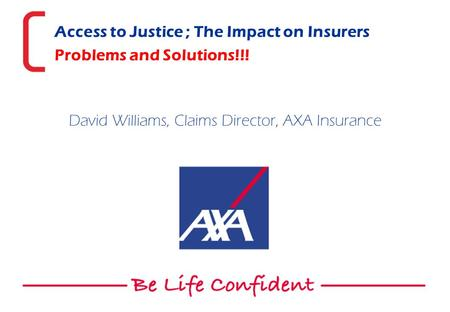 Access to Justice ; The Impact on Insurers Problems and Solutions!!! David Williams, Claims Director, AXA Insurance.