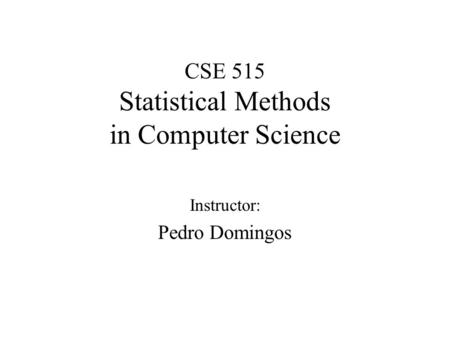 CSE 515 Statistical Methods in Computer Science Instructor: Pedro Domingos.