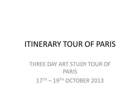 ITINERARY TOUR OF PARIS THREE DAY ART STUDY TOUR OF PARIS 17 TH – 19 TH OCTOBER 2013.